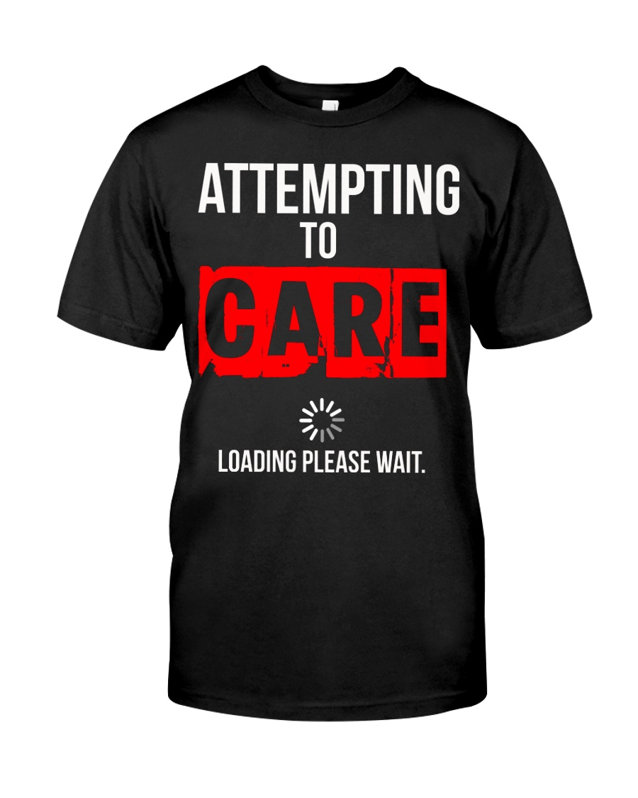 ATTEMPTING TO CARE Loading Please Wait Classic T-Shirt