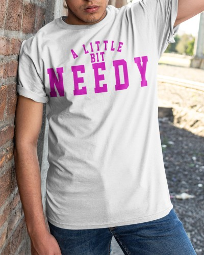 a little bit needy shirt