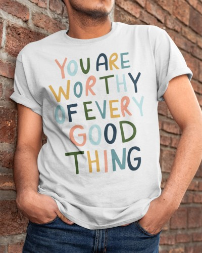You are worthy of every good thing shirt