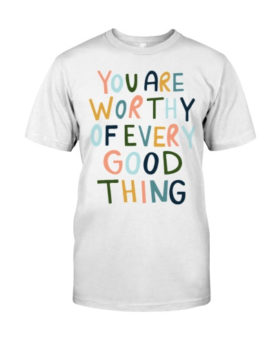 You Are worthy of every Good thing t shirt