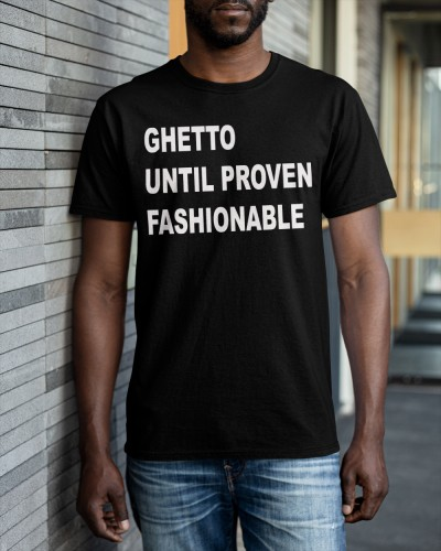 ghetto until proven fashionable shirt