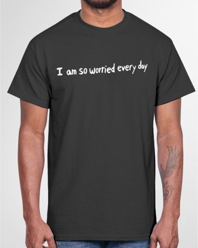 i am so worried every day shirt