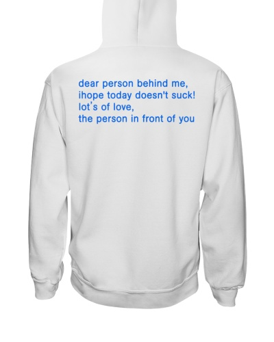 dear person behind me ihope today doesnt shirt