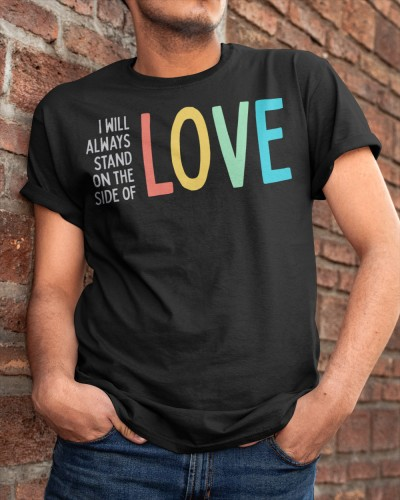 I Will Always Stand on the Side of Love Shirt
