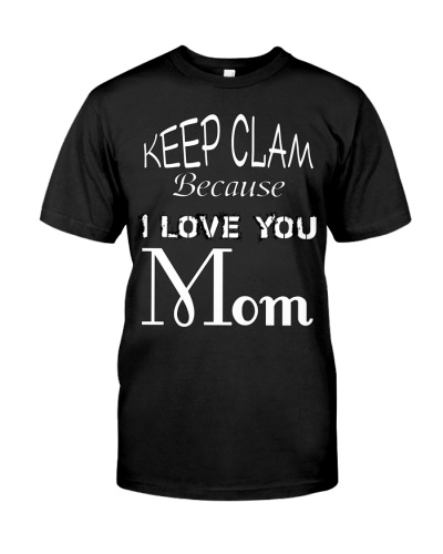 Keep Clam Because I Love You Mom
