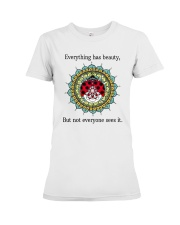 Everything has beauty but not everyone sees it Premium Fit Ladies Tee front