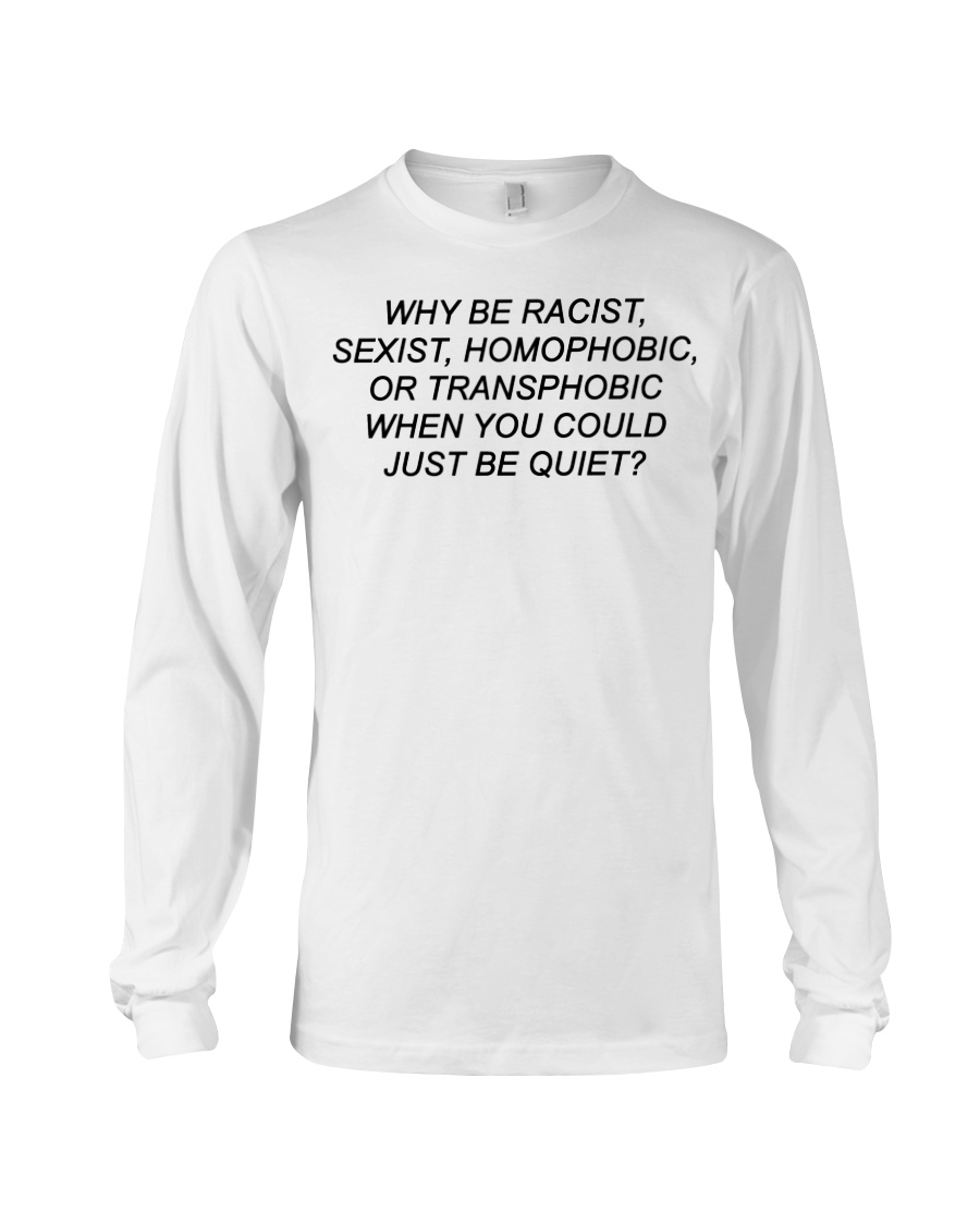 Why Be Racist - Limited Edition Merch Long Sleeve Tee