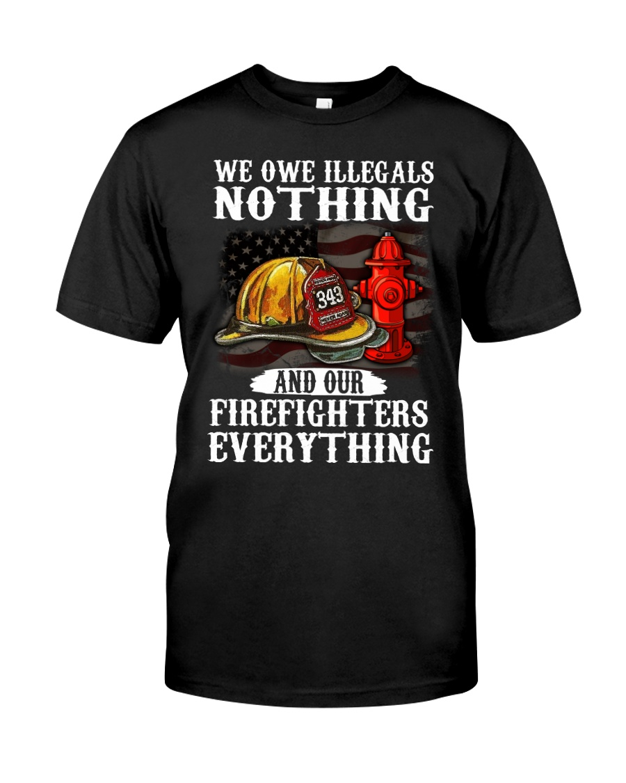 We owe illegal nothing our firefighters everything Classic T-Shirt