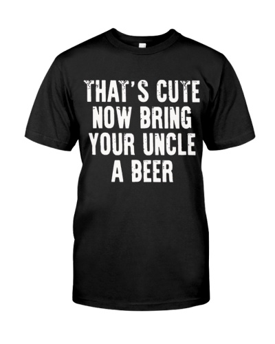 Thats Cute Now Bring Your Uncle A Beer Shirt Funny