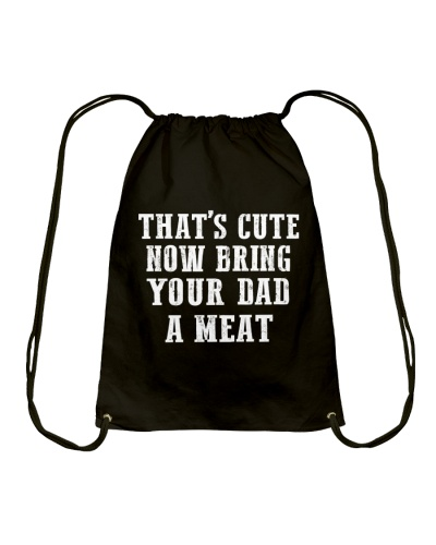 That's cute now bring your DAD a meat