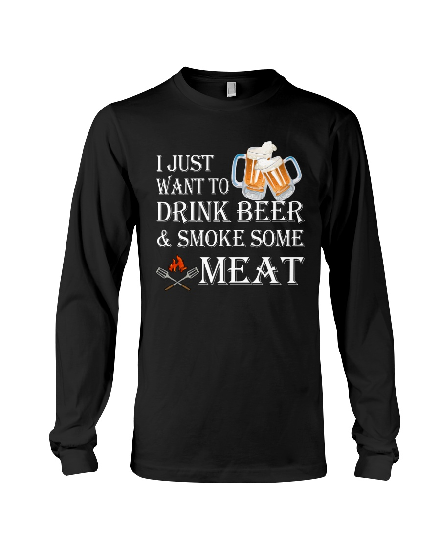 I just want to drink beer and smoke some meat Long Sleeve Tee