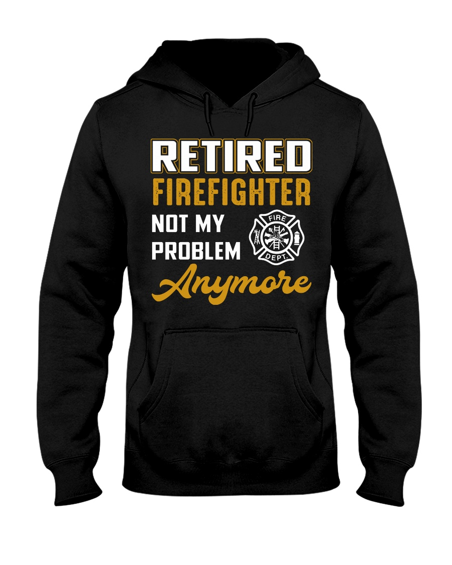 Retired Firefighter Not My Problem Anymore Hooded Sweatshirt