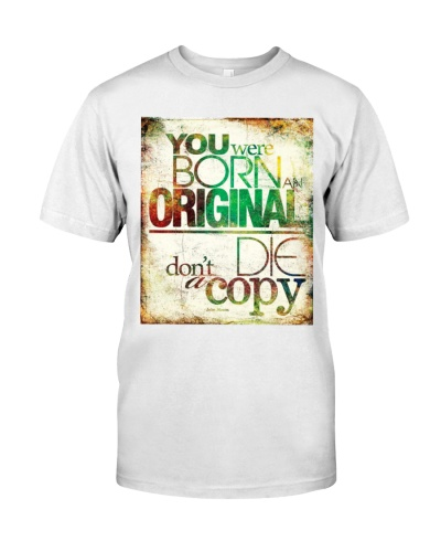 you were born an original dont die a copy quote shirt