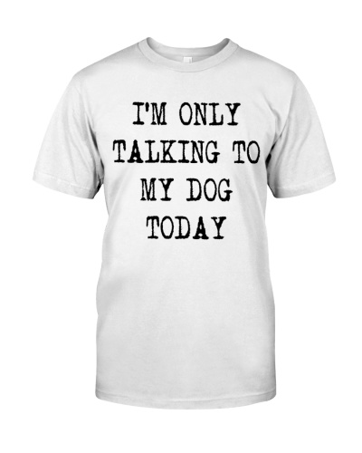 im only talking to my dog today shirt