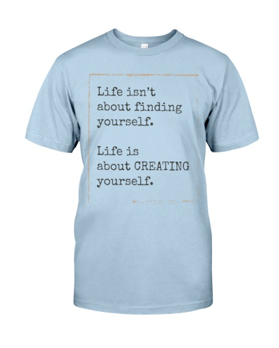 life is not about finding yourself life is about creating yourself shirt