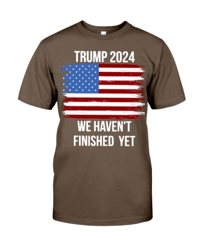 trump 2024 quote we havent finished yet american flag shirt