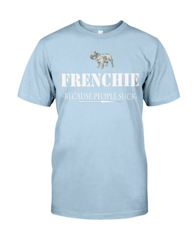 Frenchie Because People Suck T Shirt
