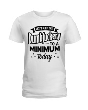 LET'S KEEP THE DUMBFUCKERY TO A MINIMUM TODAY Ladies T-Shirt thumbnail