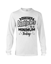 LET'S KEEP THE DUMBFUCKERY TO A MINIMUM TODAY Long Sleeve Tee thumbnail