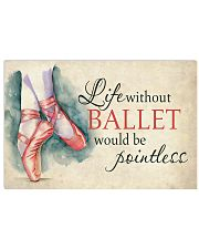 Ballet - Life without ballet would be pointless 17x11 Poster front