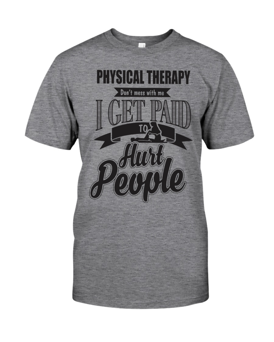 Physical Therapy I get paid to hurt people Classic T-Shirt