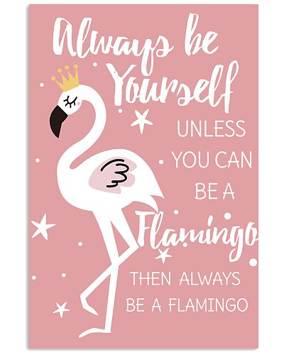 ALWAYS BE YOURSELF UNLESS YOU CAN BE A FLAMINGO