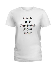 I'LL BE THERE FOR YOU - LIMITED EDITION Ladies T-Shirt thumbnail