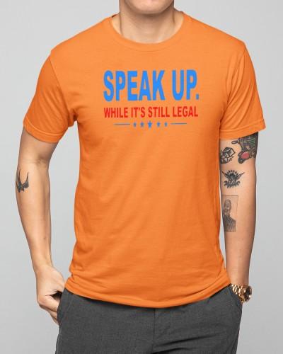 speak up while its still legal shirt