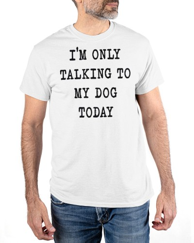 only talking to my dog today shirt