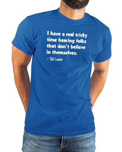 I have a real tricky time hearing folks Ted Lasso shirt
