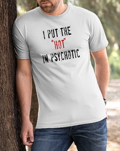 i put the hot in psychotic shirt