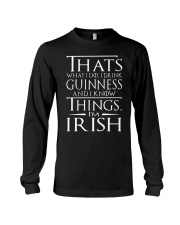 I DRINK GUINNESS AND I KNOW THINGS I'M IRISH Long Sleeve Tee thumbnail