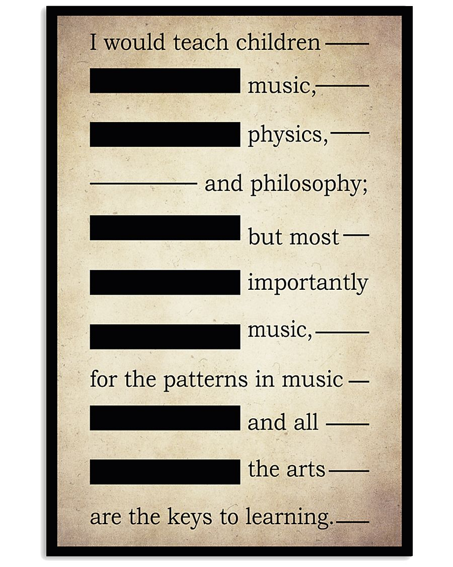 I WOULD TEACH CHILDREN MUSIC PHYSICS AND PHILOSOPH 16x24 Poster