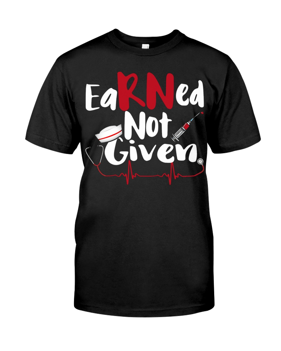 Nurse RN Earned Not Given Classic T-Shirt