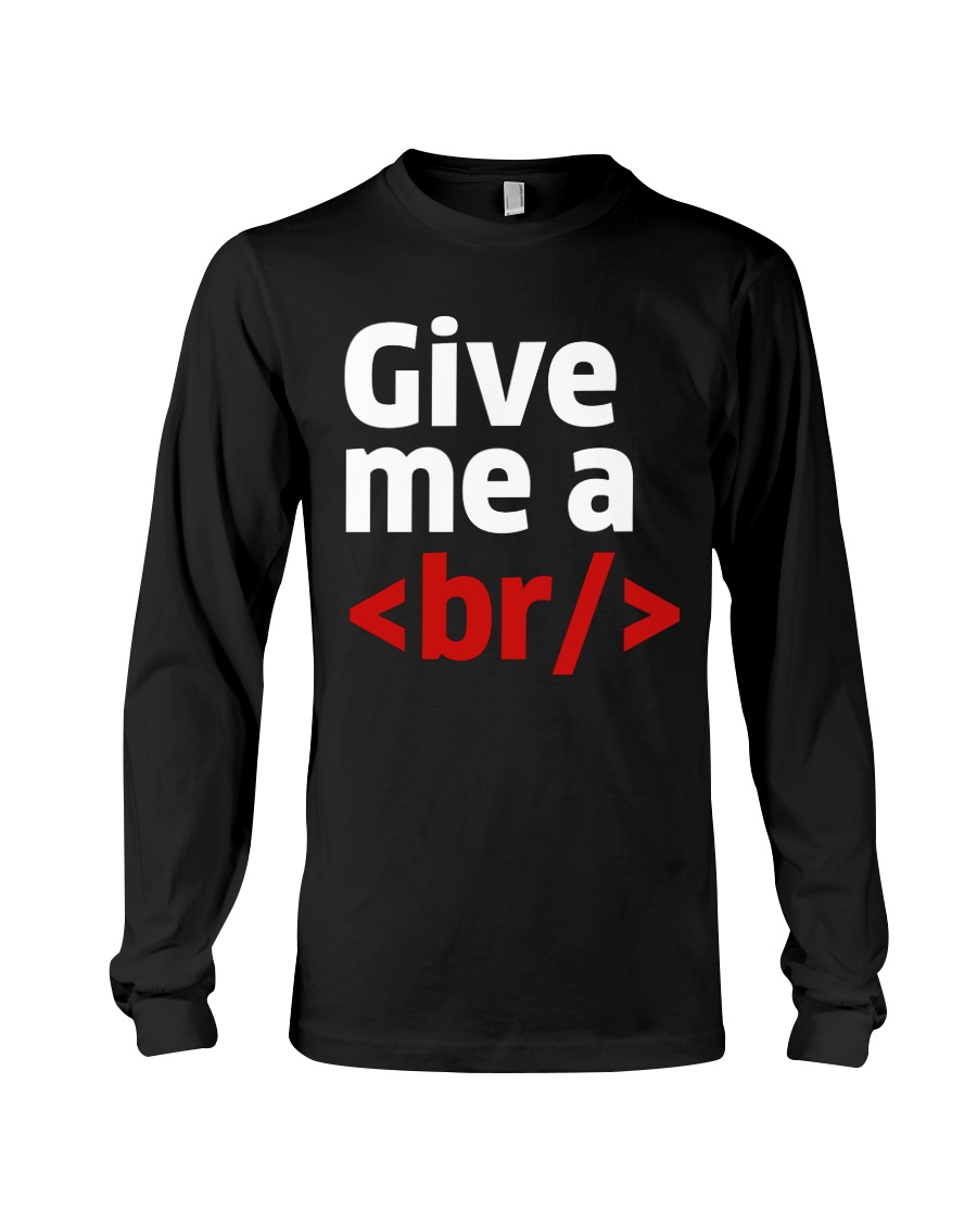 Give me a br Long Sleeve Tee
