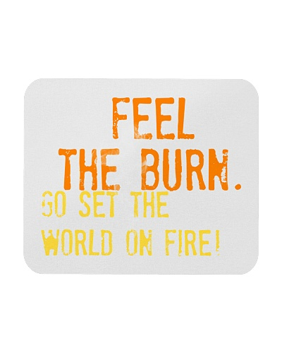 Feel the Burn Go Set the World on Fire