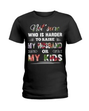Not sure who is harder to raise my husband or my k Ladies T-Shirt front