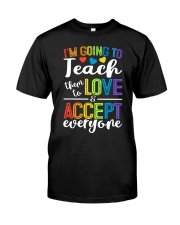IM GOING TO TEACH THEM TO LOVE AND ACCEPT EVERYONE Classic T-Shirt front