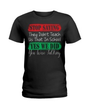 STOP SAYING THEY DID'N'T TEACH US THAT IN SCHOOL Ladies T-Shirt front