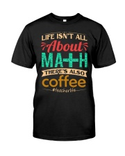 LIFE ISN'T ALL ABOUT MATH THERE'S ALSO COFFEE Classic T-Shirt front