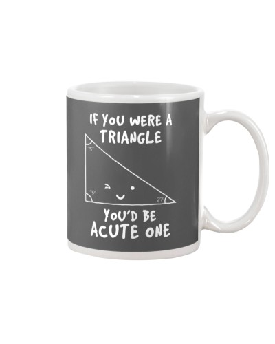 IF YOU WERE A TRIANGLE YOU'D BE ACUTE ONE