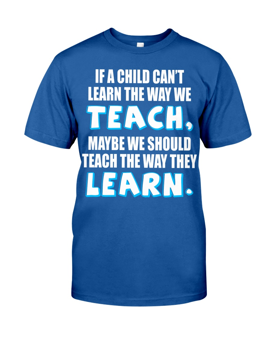IF A CHILD CAN'T LEARN THE WAY WE TEACH Classic T-Shirt