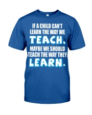IF A CHILD CAN'T LEARN THE WAY WE TEACH Classic T-Shirt front