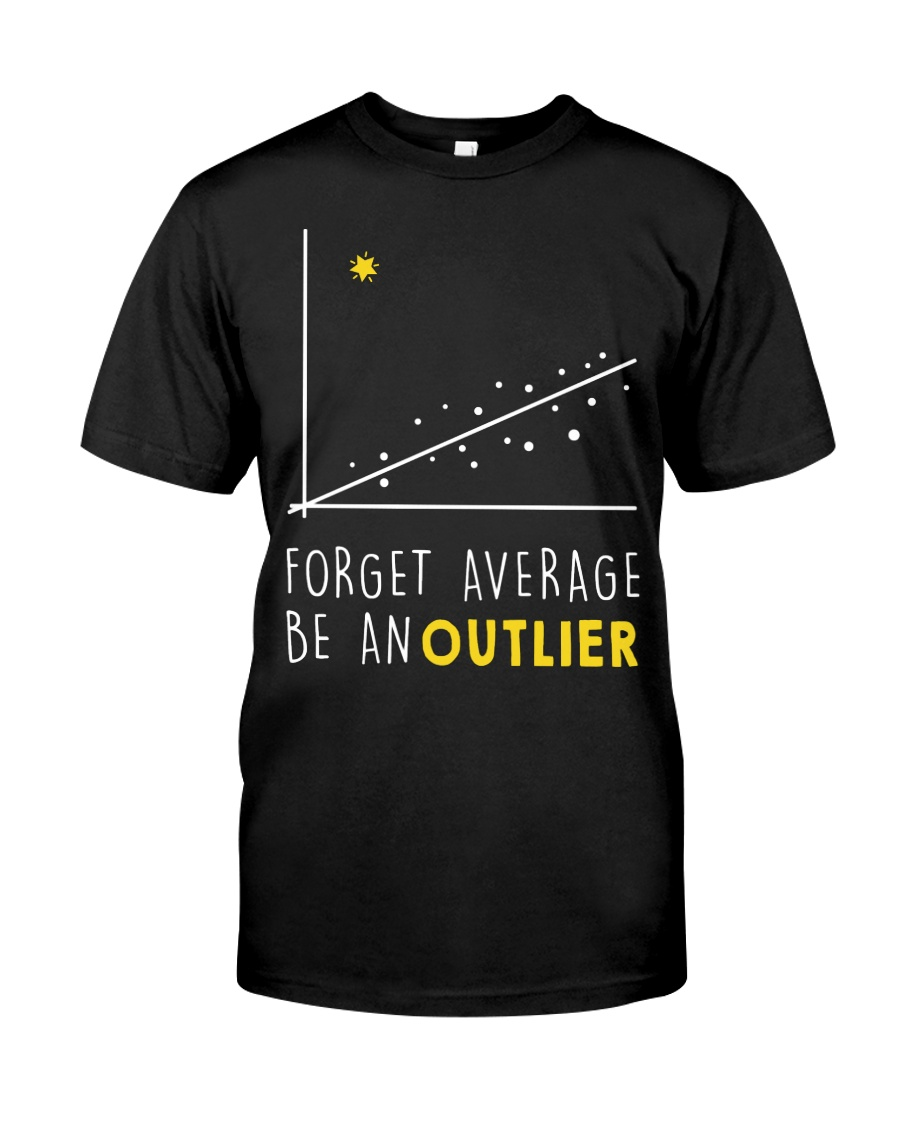 Forget average be an outlier Classic T-Shirt