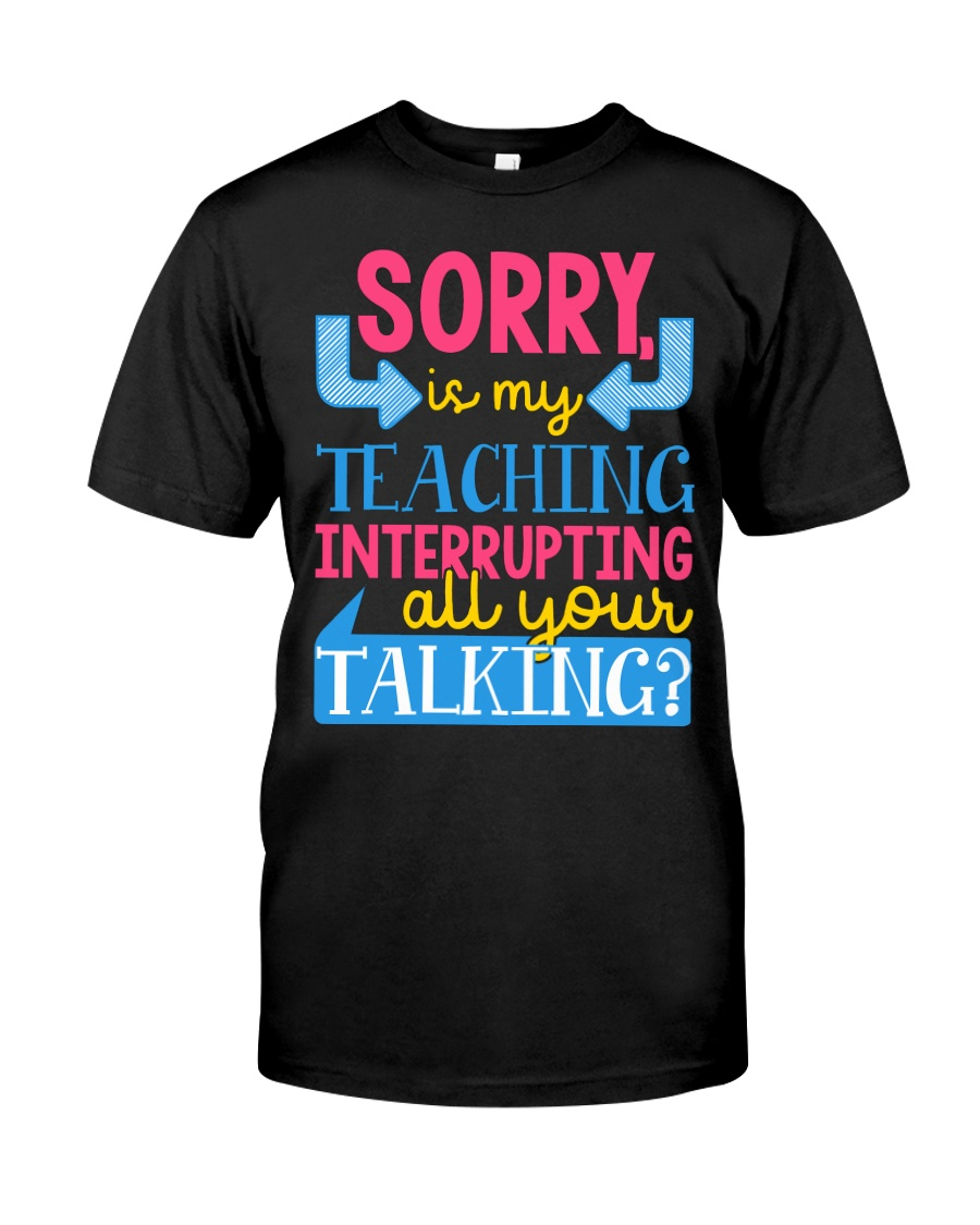 SORRY IS MY TEACHING INTERRUPTING ALL YOUR TALKING Classic T-Shirt