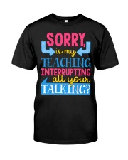 SORRY IS MY TEACHING INTERRUPTING ALL YOUR TALKING Classic T-Shirt front