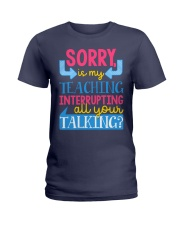 SORRY IS MY TEACHING INTERRUPTING ALL YOUR TALKING Ladies T-Shirt thumbnail