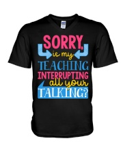SORRY IS MY TEACHING INTERRUPTING ALL YOUR TALKING V-Neck T-Shirt thumbnail