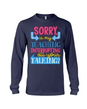 SORRY IS MY TEACHING INTERRUPTING ALL YOUR TALKING Long Sleeve Tee thumbnail