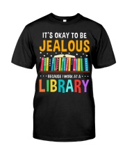 ITS OKAY TO BE JEALOUS BECAUSE I WORK AT A LIBRARY Classic T-Shirt front